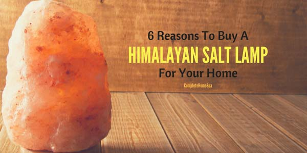 6 Reasons To Buy A Himalayan Salt Lamp For Your Home