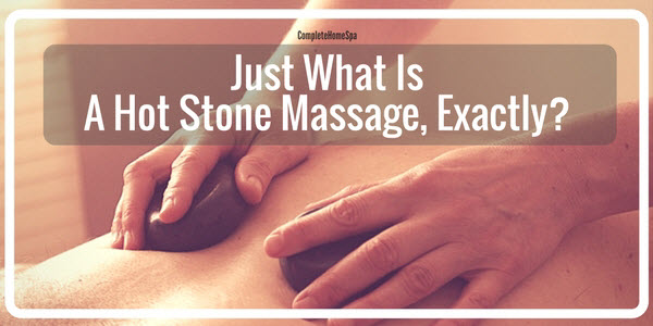 Just What Is A Hot Stone Massage, Exactly?