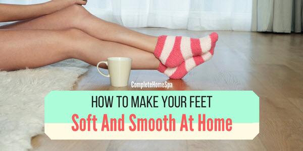 how to make your feet soft and smooth at home