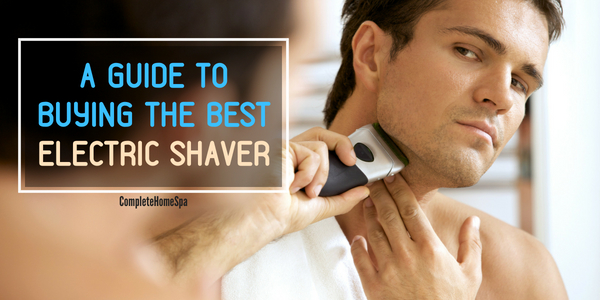 A Comprehensive Guide to Buying An Electric Shaver